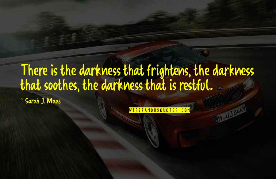 Restful Quotes By Sarah J. Maas: There is the darkness that frightens, the darkness