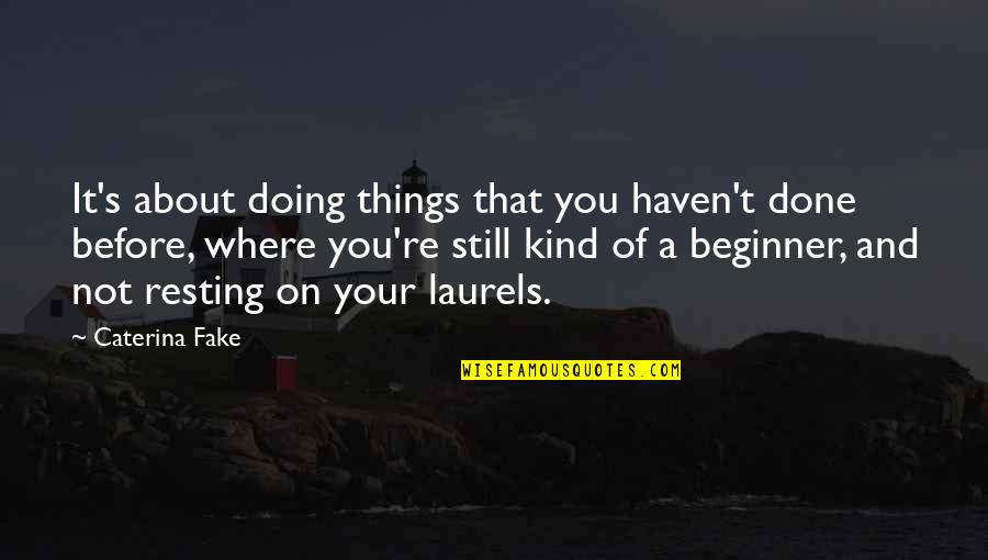 Resting On Your Laurels Quotes By Caterina Fake: It's about doing things that you haven't done