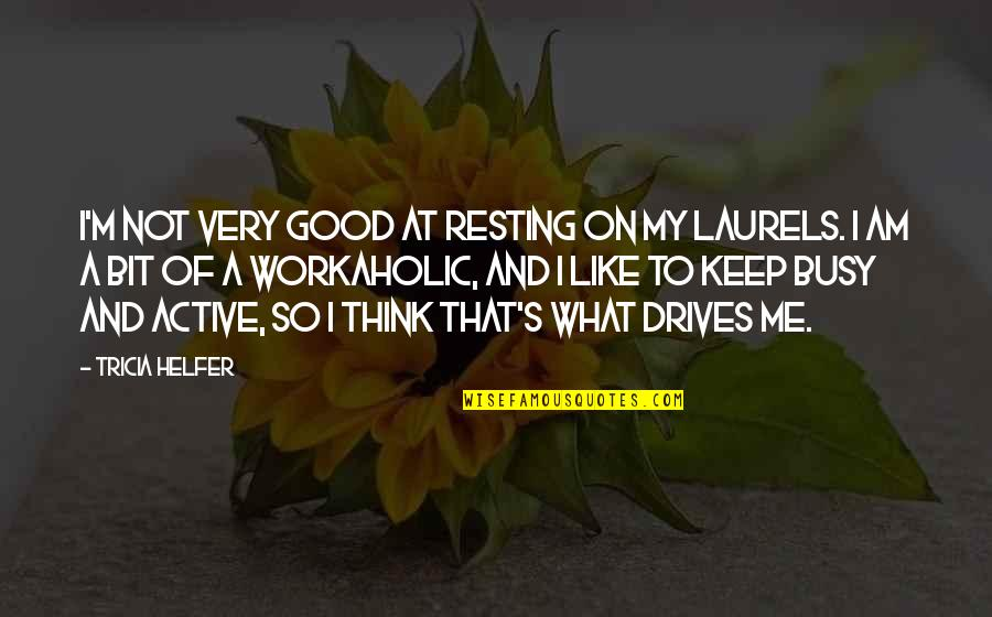 Resting On Your Laurels Quotes By Tricia Helfer: I'm not very good at resting on my