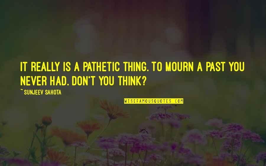 Restoration In Relationships Quotes By Sunjeev Sahota: It really is a pathetic thing. To mourn