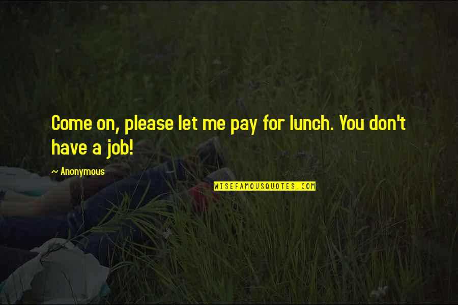 Restorative Aide Quotes By Anonymous: Come on, please let me pay for lunch.