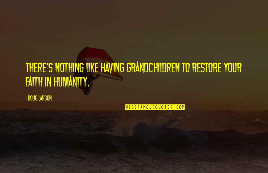 Restore My Faith Quotes By Doug Larson: There's nothing like having grandchildren to restore your