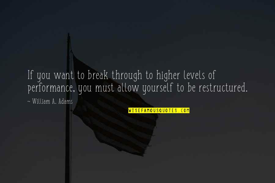 Restructured Quotes By William A. Adams: If you want to break through to higher