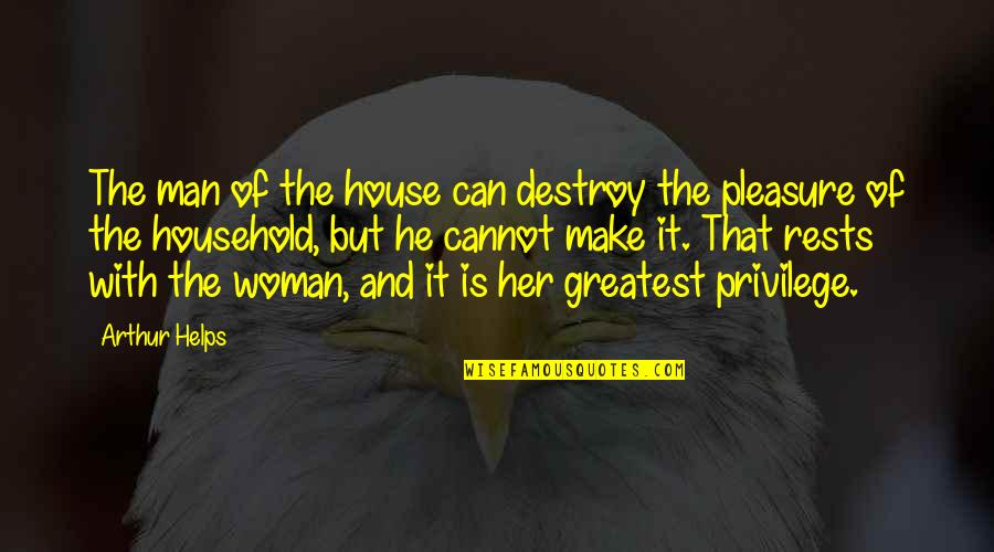 Rests Quotes By Arthur Helps: The man of the house can destroy the