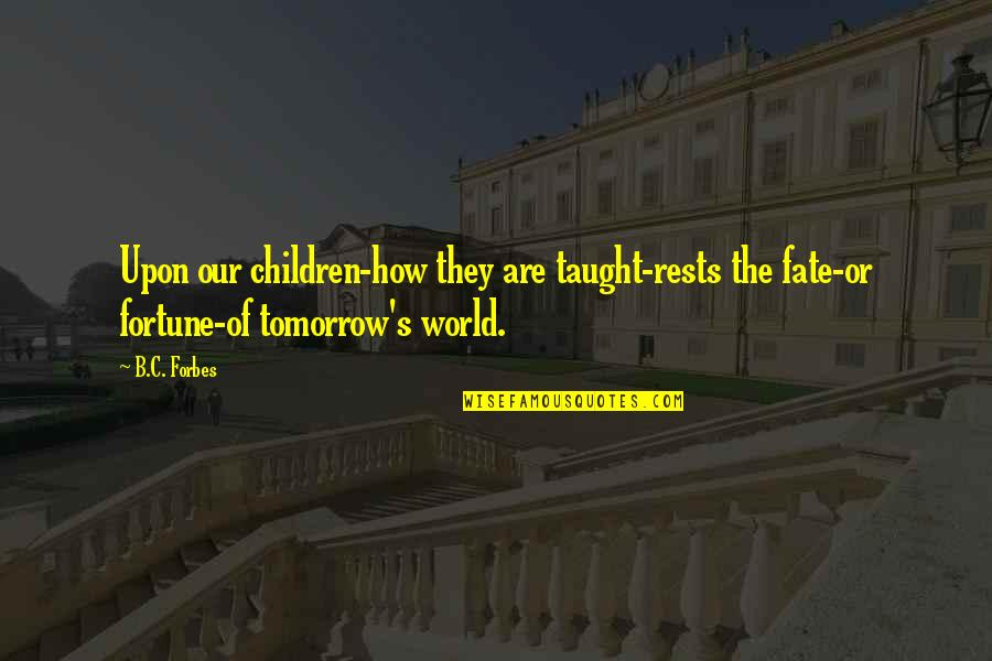 Rests Quotes By B.C. Forbes: Upon our children-how they are taught-rests the fate-or