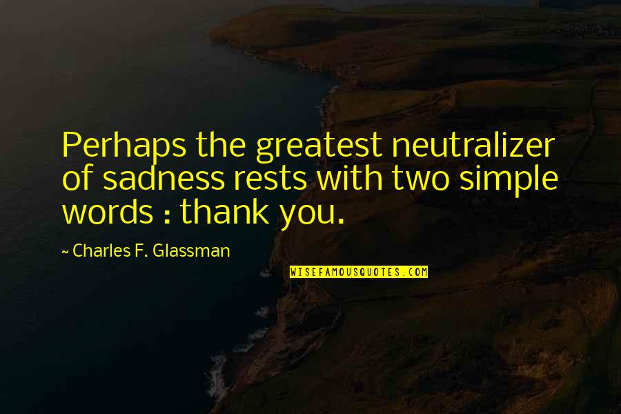 Rests Quotes By Charles F. Glassman: Perhaps the greatest neutralizer of sadness rests with