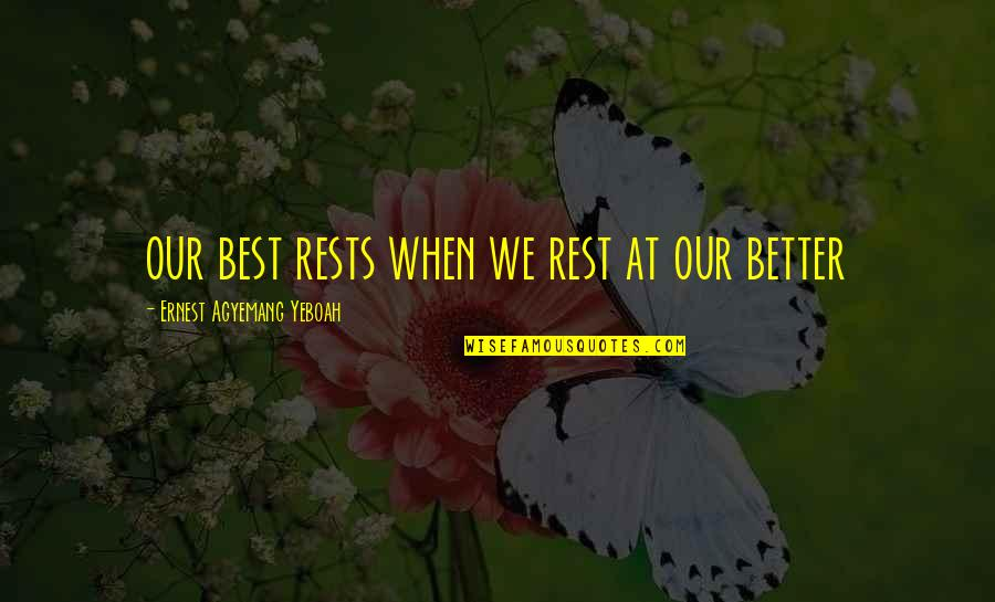Rests Quotes By Ernest Agyemang Yeboah: our best rests when we rest at our