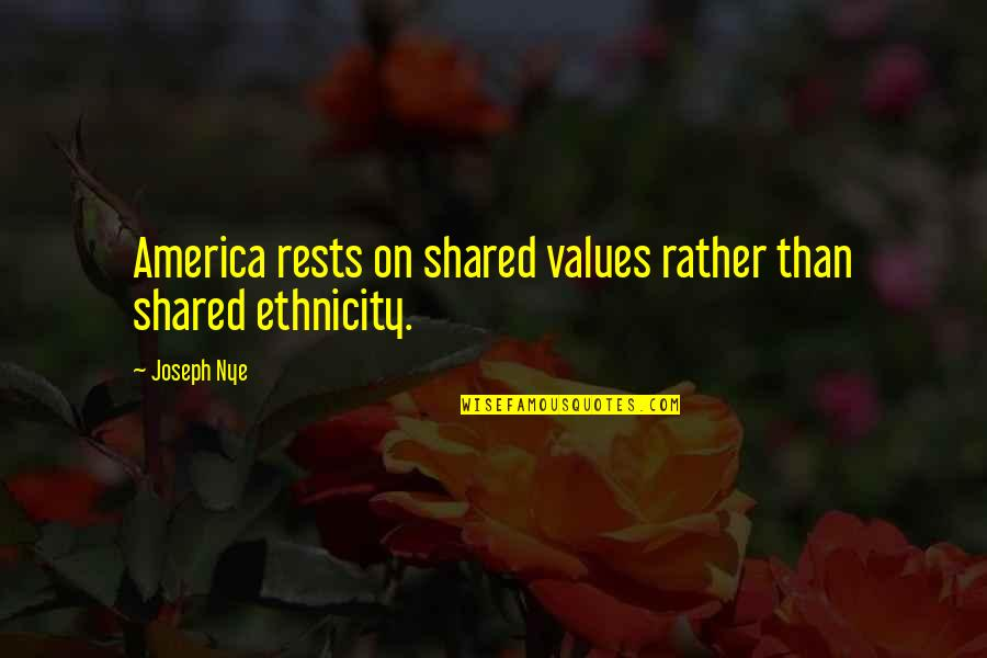 Rests Quotes By Joseph Nye: America rests on shared values rather than shared