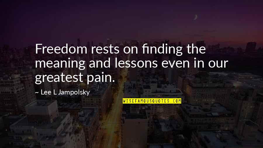 Rests Quotes By Lee L Jampolsky: Freedom rests on finding the meaning and lessons