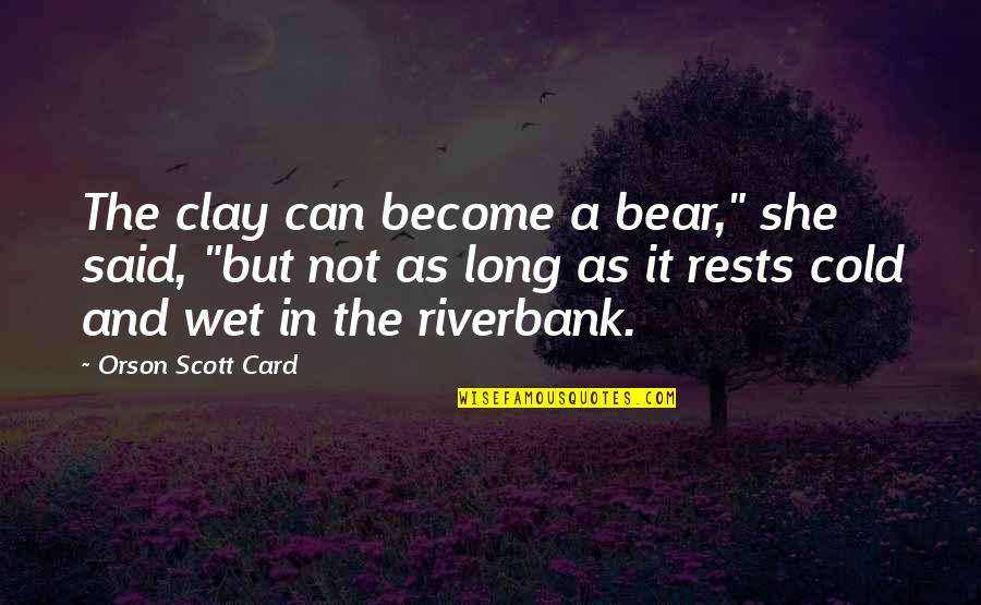 """Rests Quotes By Orson Scott Card: The clay can become a bear,"""" she said,"""