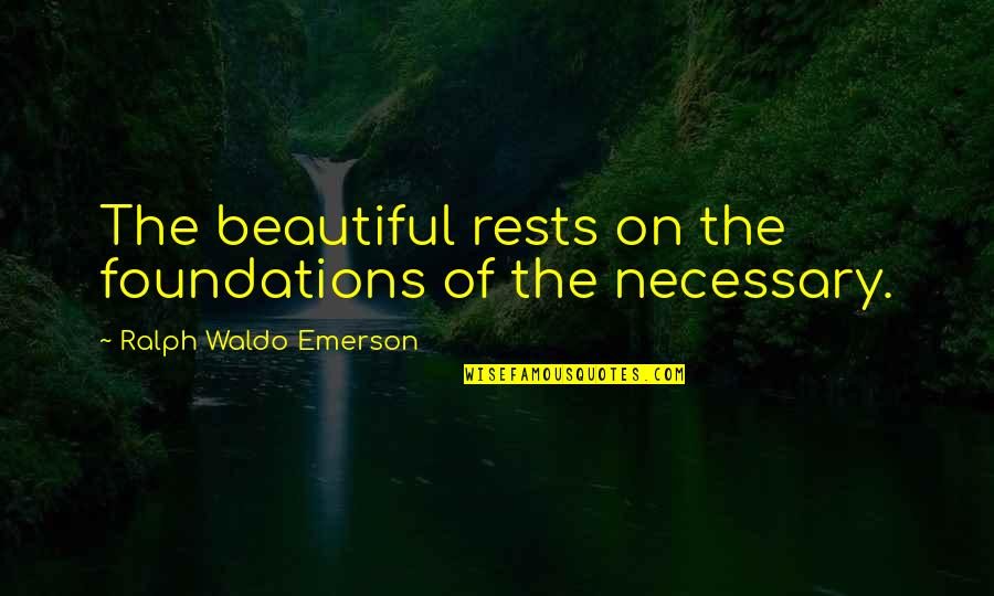 Rests Quotes By Ralph Waldo Emerson: The beautiful rests on the foundations of the