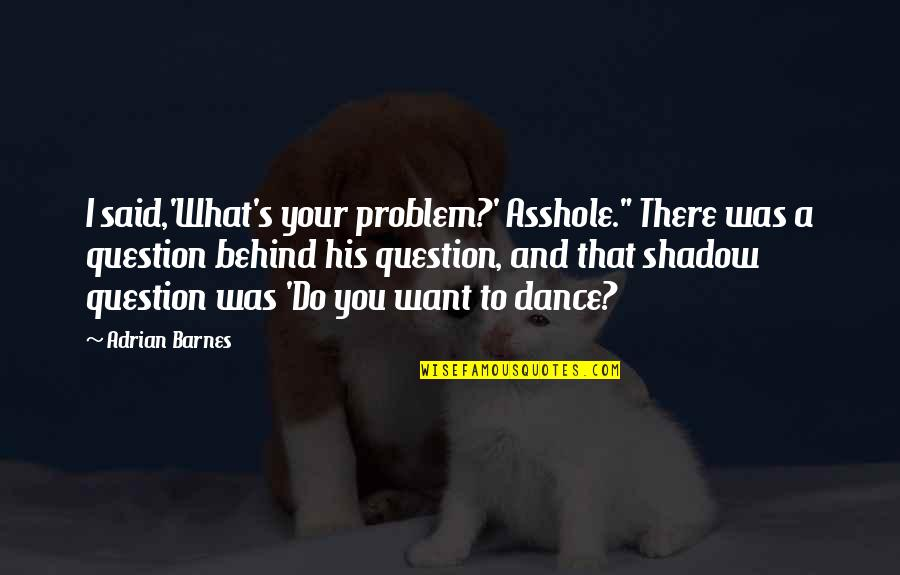 """Restyling Quotes By Adrian Barnes: I said,'What's your problem?' Asshole."""" There was a"""