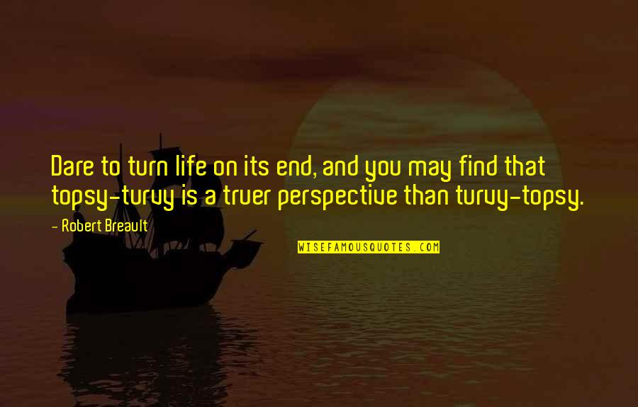 Restyling Quotes By Robert Breault: Dare to turn life on its end, and