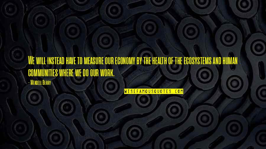 Restyling Quotes By Wendell Berry: We will instead have to measure our economy
