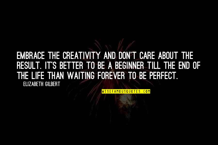 Result Waiting Quotes By Elizabeth Gilbert: Embrace the creativity and don't care about the
