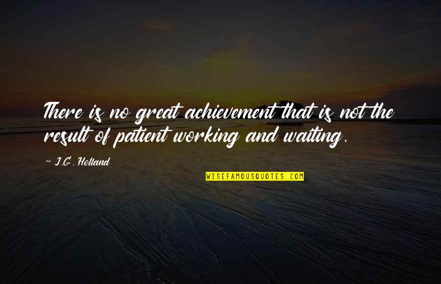 Result Waiting Quotes By J.G. Holland: There is no great achievement that is not