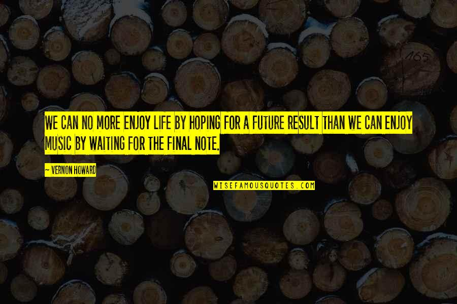 Result Waiting Quotes By Vernon Howard: We can no more enjoy life by hoping