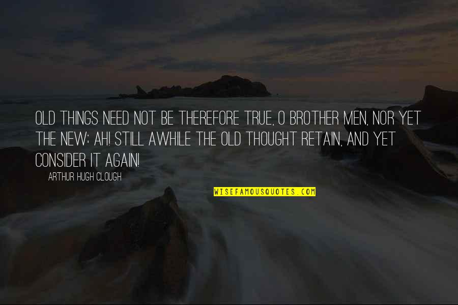 Retain Quotes By Arthur Hugh Clough: Old things need not be therefore true, O
