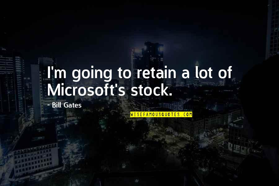 Retain Quotes By Bill Gates: I'm going to retain a lot of Microsoft's