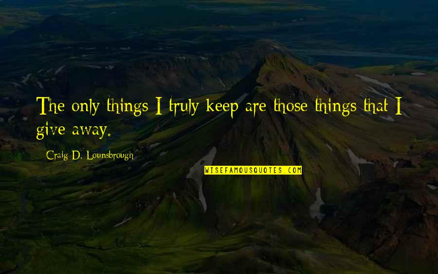 Retain Quotes By Craig D. Lounsbrough: The only things I truly keep are those