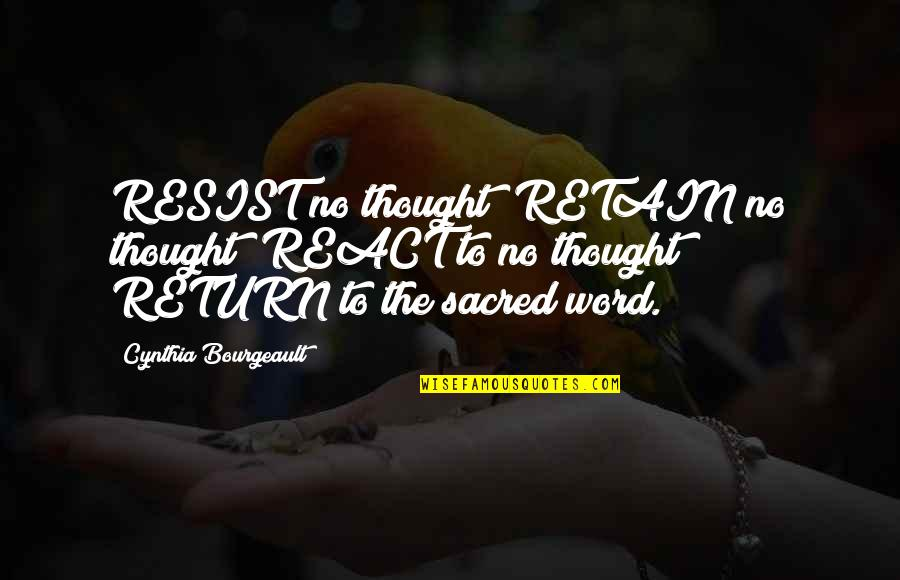 Retain Quotes By Cynthia Bourgeault: RESIST no thought; RETAIN no thought; REACT to