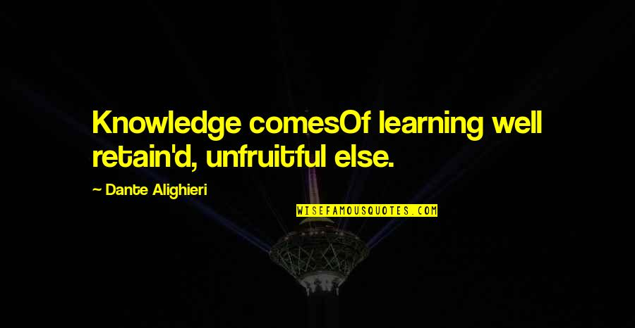 Retain Quotes By Dante Alighieri: Knowledge comesOf learning well retain'd, unfruitful else.