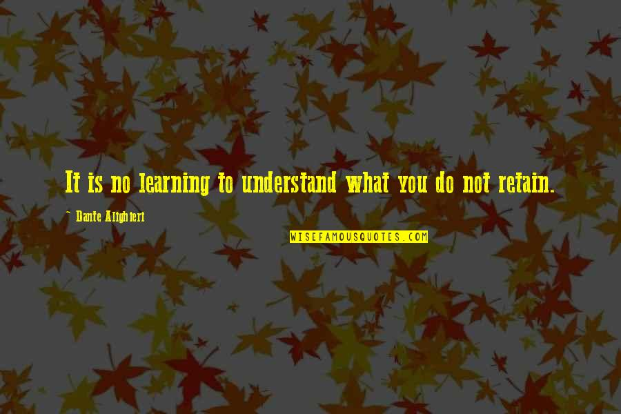 Retain Quotes By Dante Alighieri: It is no learning to understand what you