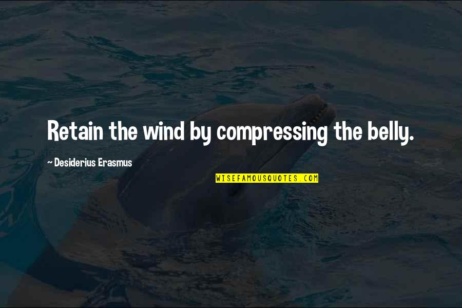 Retain Quotes By Desiderius Erasmus: Retain the wind by compressing the belly.