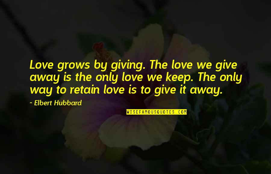 Retain Quotes By Elbert Hubbard: Love grows by giving. The love we give