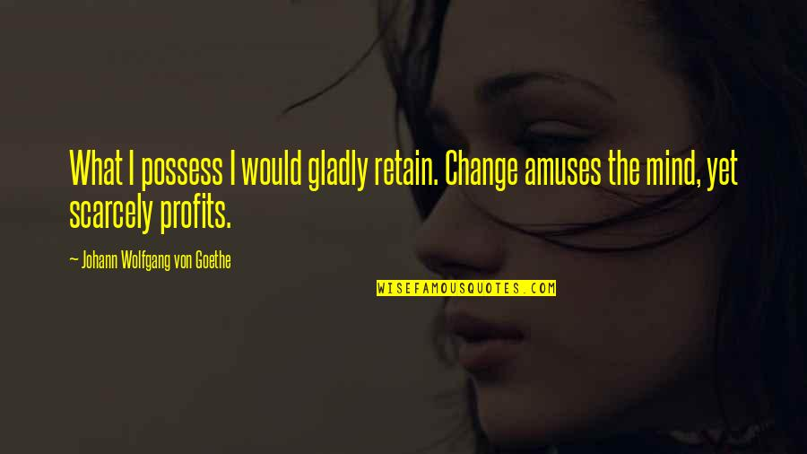 Retain Quotes By Johann Wolfgang Von Goethe: What I possess I would gladly retain. Change