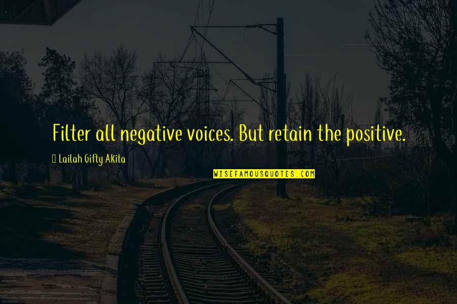 Retain Quotes By Lailah Gifty Akita: Filter all negative voices. But retain the positive.