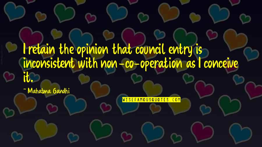 Retain Quotes By Mahatma Gandhi: I retain the opinion that council entry is