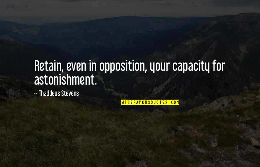 Retain Quotes By Thaddeus Stevens: Retain, even in opposition, your capacity for astonishment.