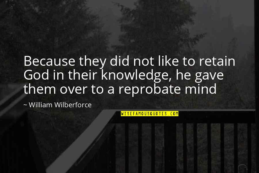 Retain Quotes By William Wilberforce: Because they did not like to retain God