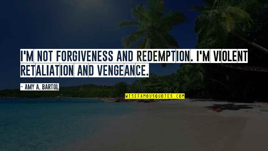 Retaliation Quotes By Amy A. Bartol: I'm not forgiveness and redemption. I'm violent retaliation
