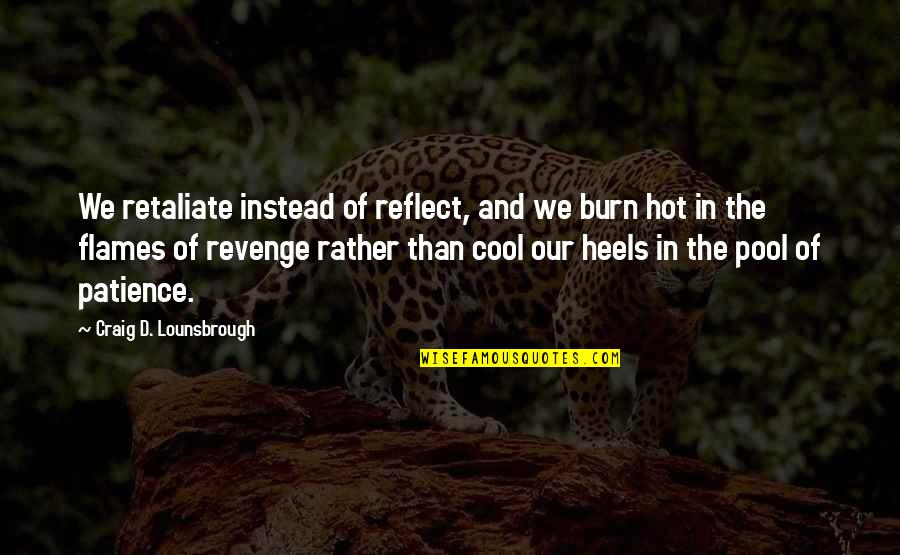 Retaliation Quotes By Craig D. Lounsbrough: We retaliate instead of reflect, and we burn