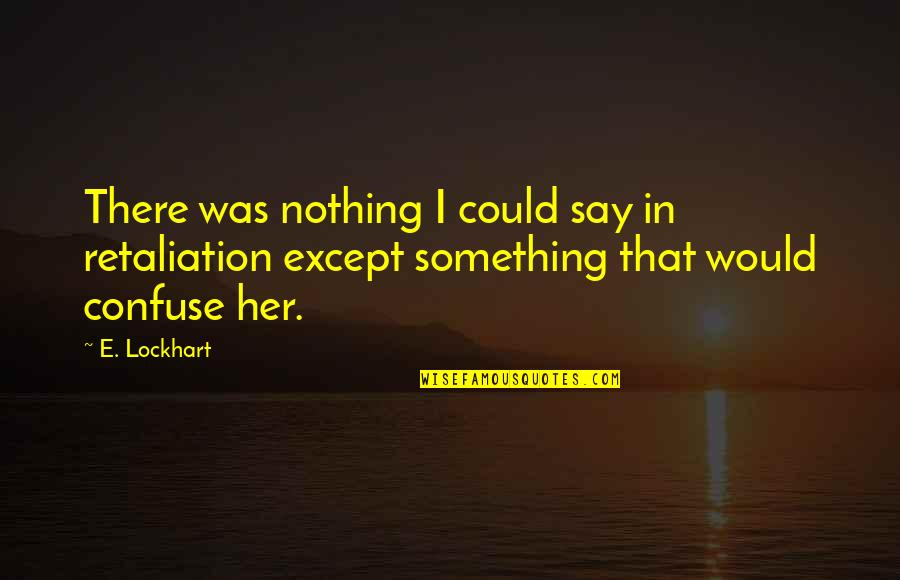 Retaliation Quotes By E. Lockhart: There was nothing I could say in retaliation