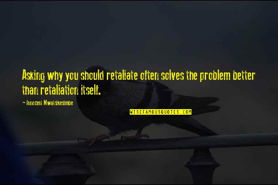 Retaliation Quotes By Innocent Mwatsikesimbe: Asking why you should retaliate often solves the