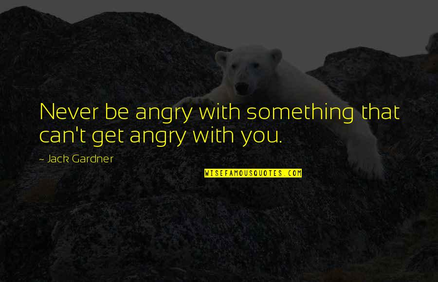 Retaliation Quotes By Jack Gardner: Never be angry with something that can't get
