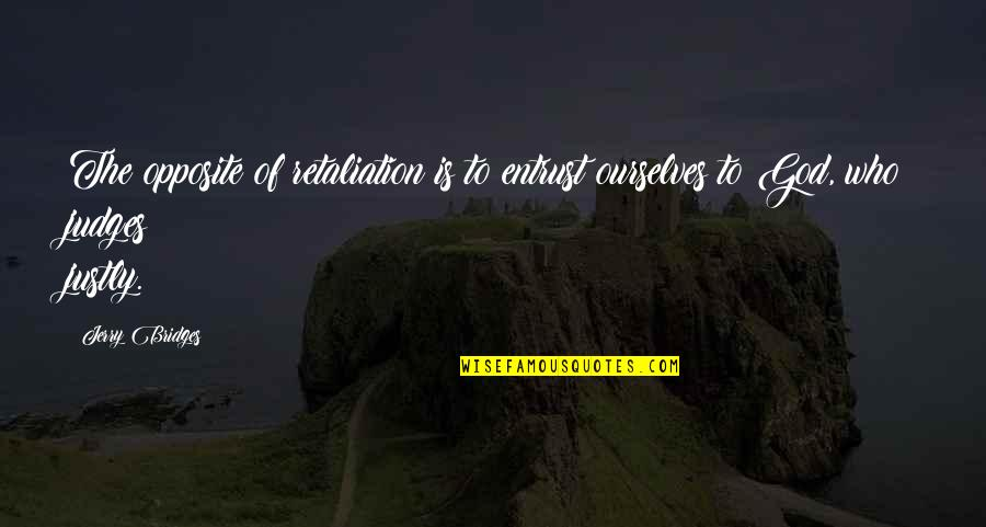Retaliation Quotes By Jerry Bridges: The opposite of retaliation is to entrust ourselves