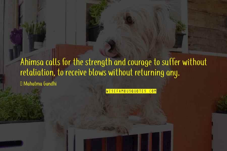 Retaliation Quotes By Mahatma Gandhi: Ahimsa calls for the strength and courage to