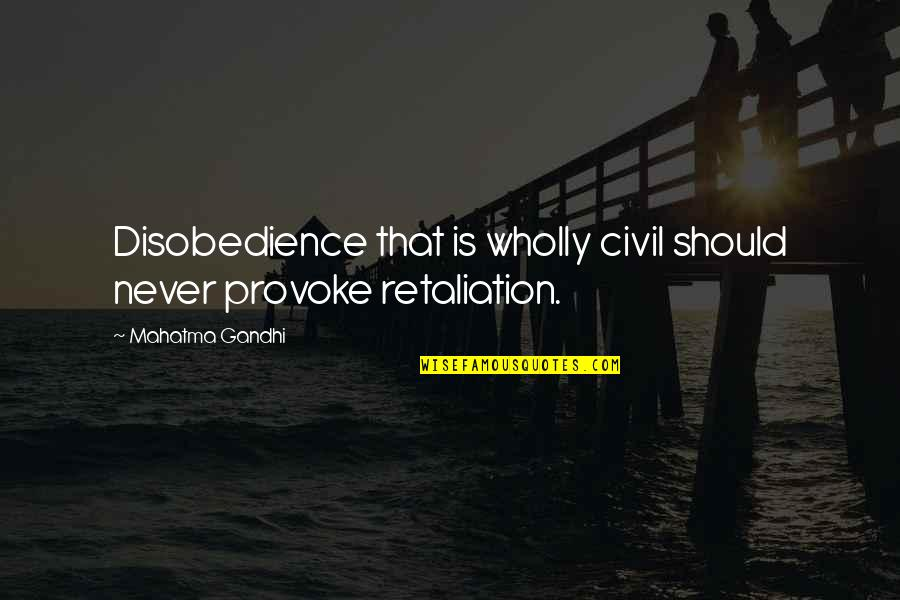 Retaliation Quotes By Mahatma Gandhi: Disobedience that is wholly civil should never provoke