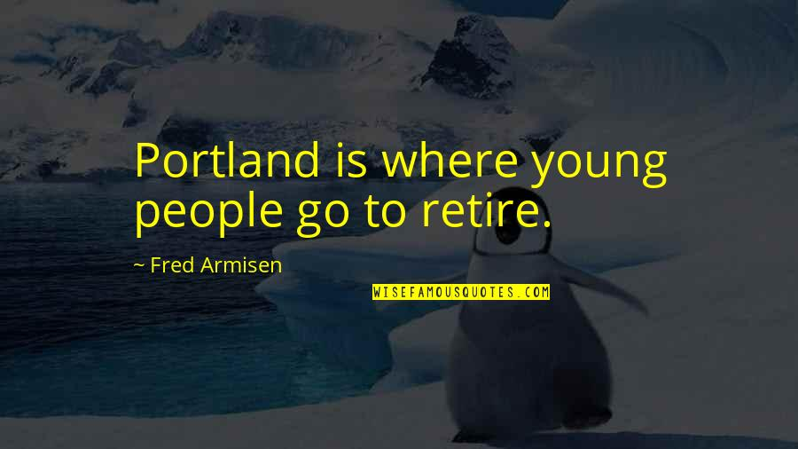 Retire Young Quotes By Fred Armisen: Portland is where young people go to retire.