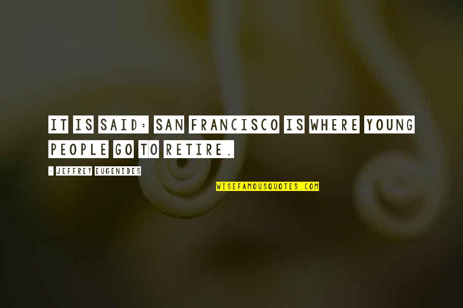 Retire Young Quotes By Jeffrey Eugenides: It is said: San Francisco is where young