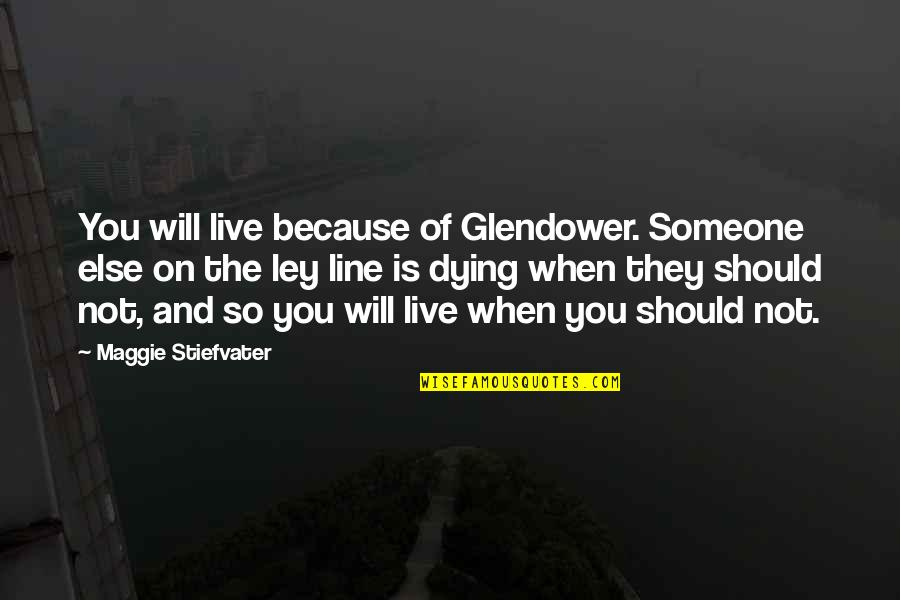 Retire Young Quotes By Maggie Stiefvater: You will live because of Glendower. Someone else