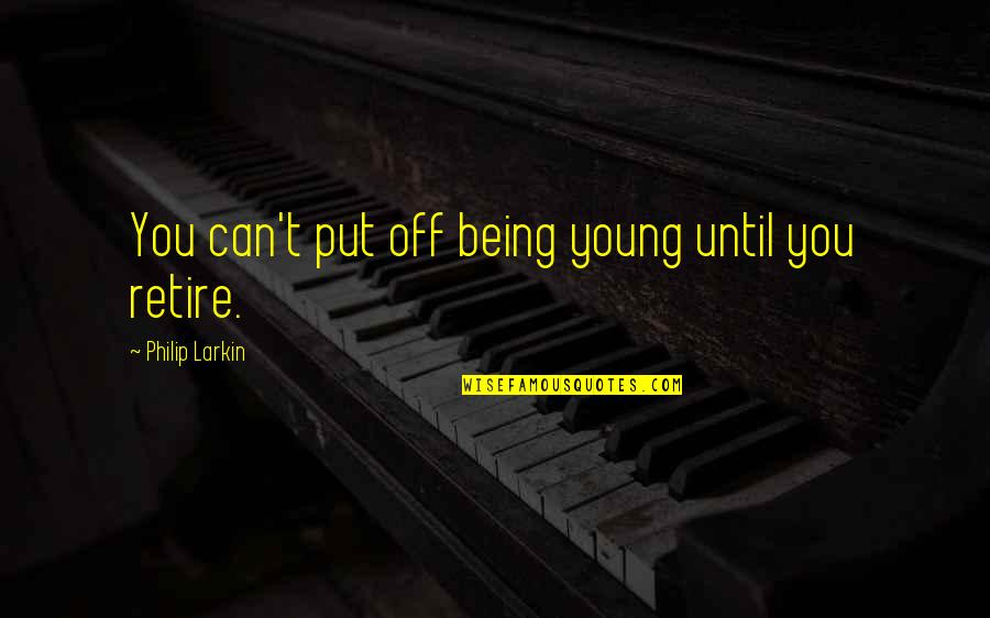 Retire Young Quotes By Philip Larkin: You can't put off being young until you