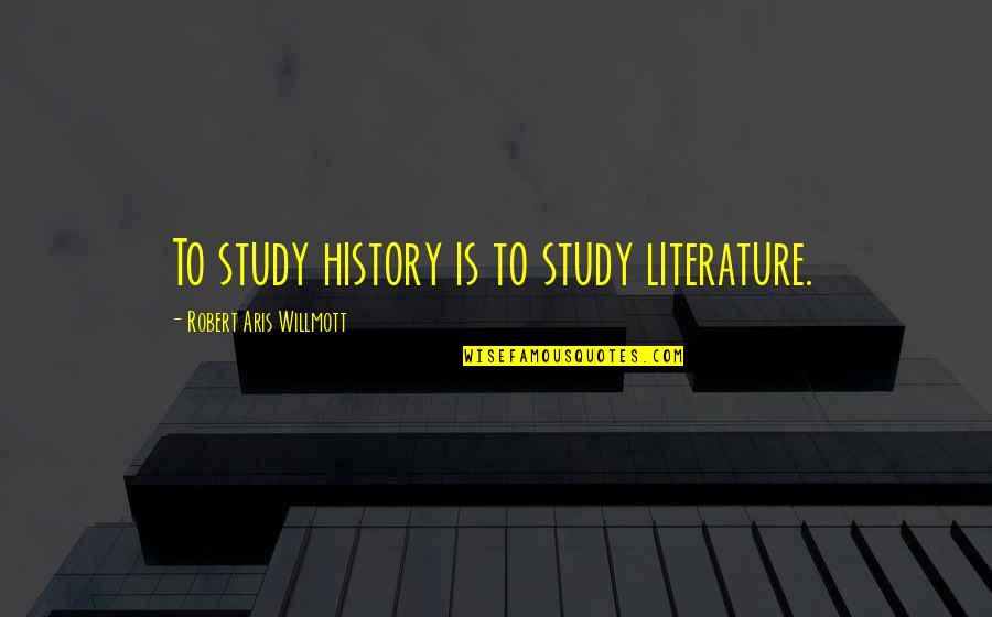 Retirement Happiness Quotes By Robert Aris Willmott: To study history is to study literature.