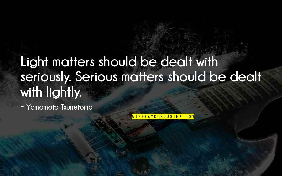 Retirement Slideshow Quotes By Yamamoto Tsunetomo: Light matters should be dealt with seriously. Serious