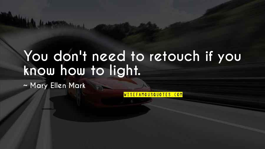 Retouch Quotes By Mary Ellen Mark: You don't need to retouch if you know