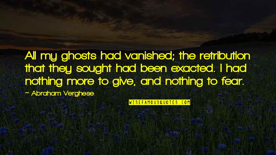 Retribution Quotes By Abraham Verghese: All my ghosts had vanished; the retribution that